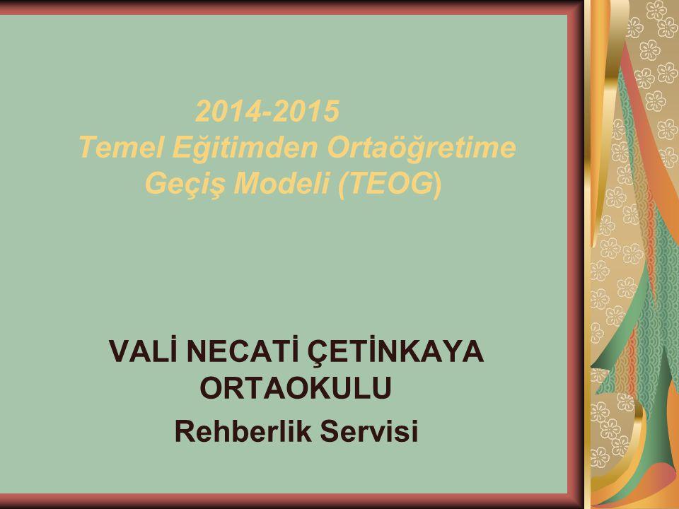 2014-2015 Temel Eğitimden Ortaöğretime Geçiş Modeli (TEOG) VALİ NECATİ ÇETİNKAYA ORTAOKULU Rehberlik Servisi