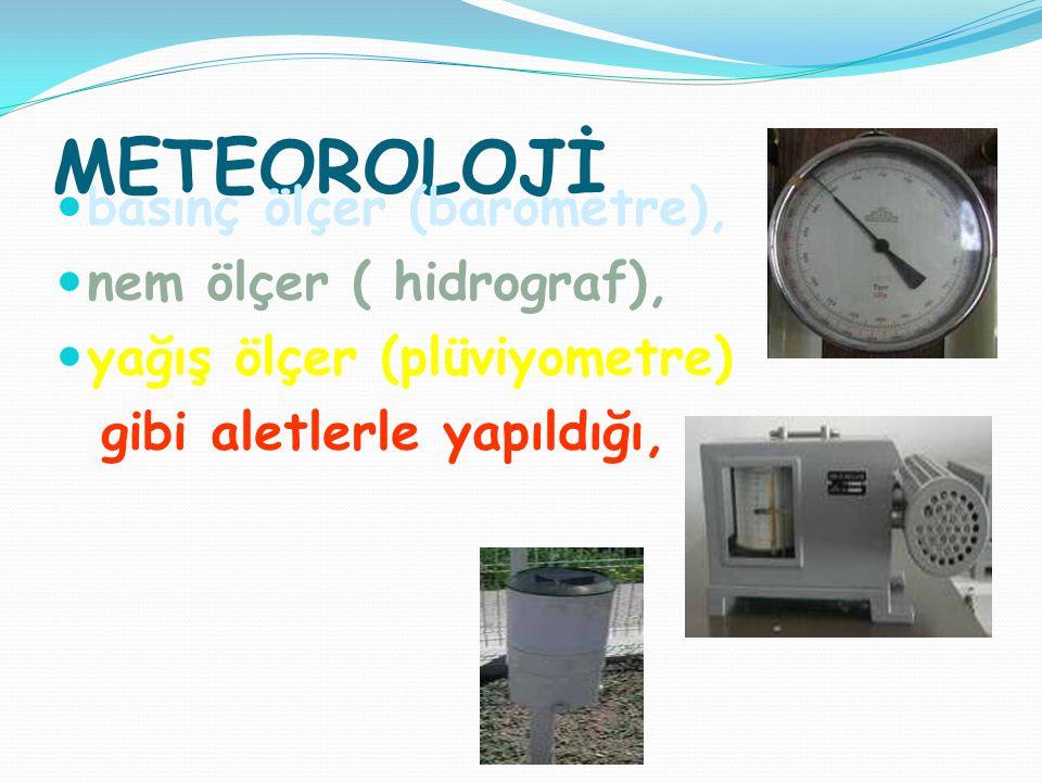 METEOROLOJİ basınç ölçer (barometre), nem ölçer ( hidrograf), yağış ölçer (plüviyometre) gibi aletlerle yapıldığı,