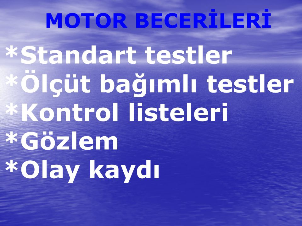 MOTOR BECERİLERİ *Standart testler *Ölçüt bağımlı testler *Kontrol listeleri *Gözlem *Olay kaydı