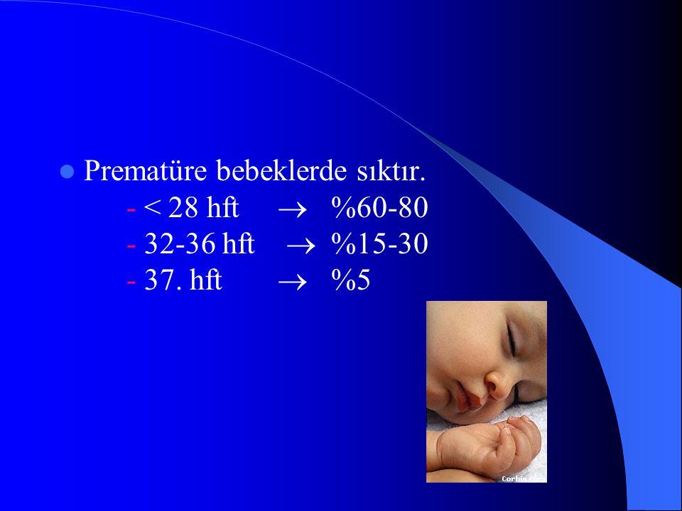 Prematüre bebeklerde sıktır. - < 28 hft  %60-80 - 32-36 hft  %15-30 - 37. hft  %5
