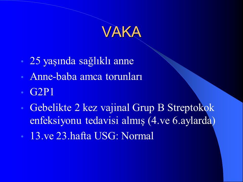 VAKA 25 yaşında sağlıklı anne Anne-baba amca torunları G2P1 Gebelikte 2 kez vajinal Grup B Streptokok enfeksiyonu tedavisi almış (4.ve 6.aylarda) 13.v