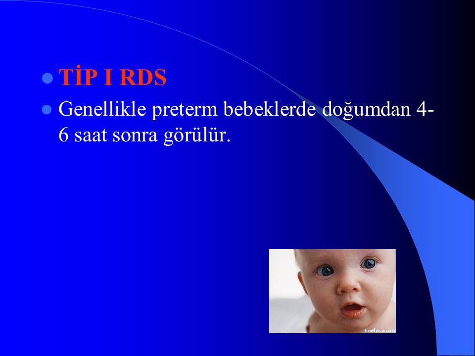 TİP I RDS Genellikle preterm bebeklerde doğumdan 4- 6 saat sonra görülür.