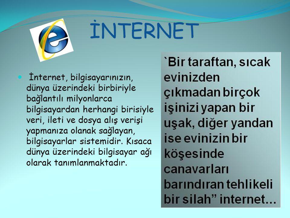 İNTERNET İnternet, bilgisayarınızın, dünya üzerindeki birbiriyle bağlantılı milyonlarca bilgisayardan herhangi birisiyle veri, ileti ve dosya alış verişi yapmanıza olanak sağlayan, bilgisayarlar sistemidir.