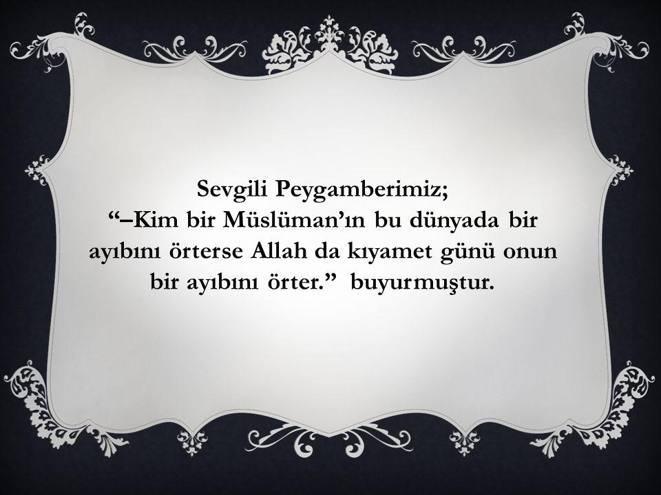 Sevgili Peygamberimiz; –Kim bir Müslüman'ın bu dünyada bir ayıbını örterse Allah da kıyamet günü onun bir ayıbını örter. buyurmuştur.