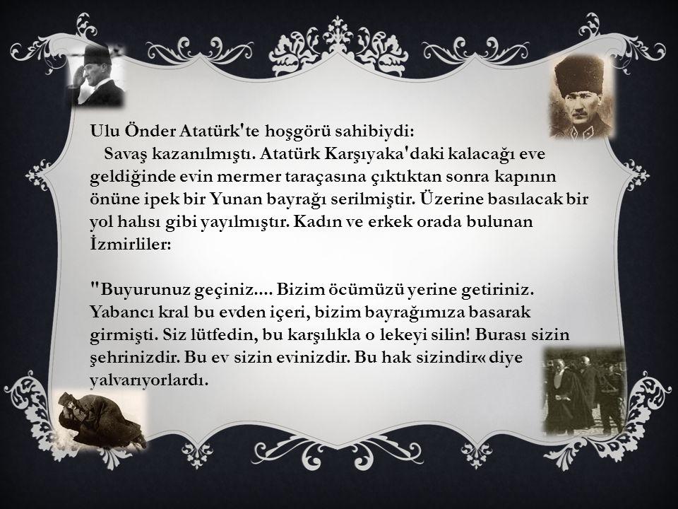Ulu Önder Atatürk te hoşgörü sahibiydi: Savaş kazanılmıştı.