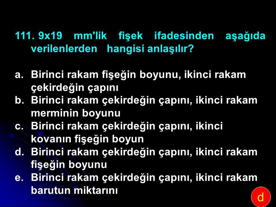 111. 9x19 mm'lik fişek ifadesinden aşağıda verilenlerden hangisi anlaşılır? a.Birinci rakam fişeğin boyunu, ikinci rakam çekirdeğin çapını b.Birinci r
