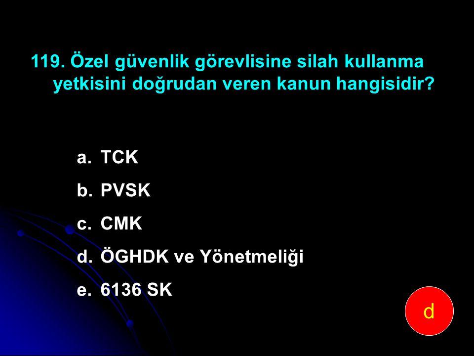 119. Özel güvenlik görevlisine silah kullanma yetkisini doğrudan veren kanun hangisidir? a.TCK b.PVSK c.CMK d.ÖGHDK ve Yönetmeliği e.6136 SK d