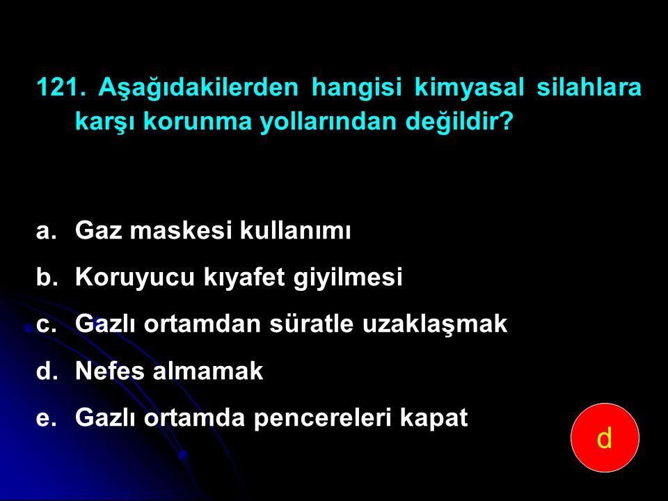 121. Aşağıdakilerden hangisi kimyasal silahlara karşı korunma yollarından değildir? a.Gaz maskesi kullanımı b.Koruyucu kıyafet giyilmesi c.Gazlı ortam