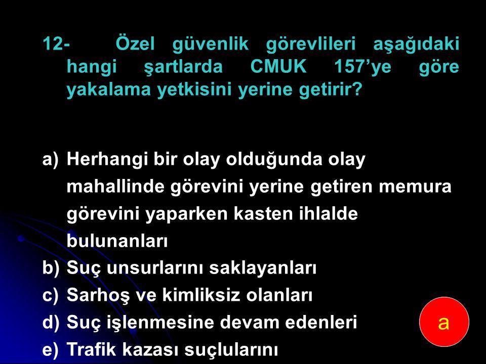 12-Özel güvenlik görevlileri aşağıdaki hangi şartlarda CMUK 157'ye göre yakalama yetkisini yerine getirir? a)Herhangi bir olay olduğunda olay mahallin