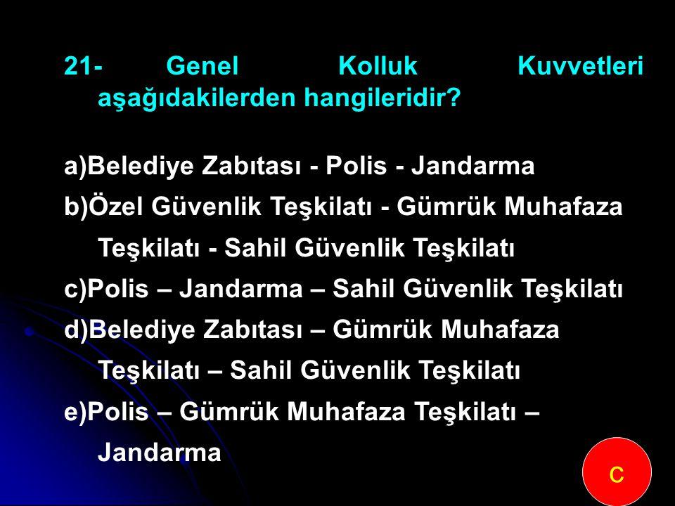 21-Genel Kolluk Kuvvetleri aşağıdakilerden hangileridir? a)Belediye Zabıtası - Polis - Jandarma b)Özel Güvenlik Teşkilatı - Gümrük Muhafaza Teşkilatı