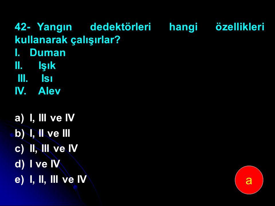 42-Yangın dedektörleri hangi özellikleri kullanarak çalışırlar? I. Duman II. Işık III. Isı IV. Alev a)I, III ve IV b)I, II ve III c)II, III ve IV d)I