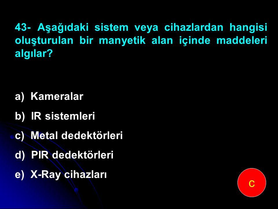 43-Aşağıdaki sistem veya cihazlardan hangisi oluşturulan bir manyetik alan içinde maddeleri algılar? a) Kameralar b) IR sistemleri c) Metal dedektörle