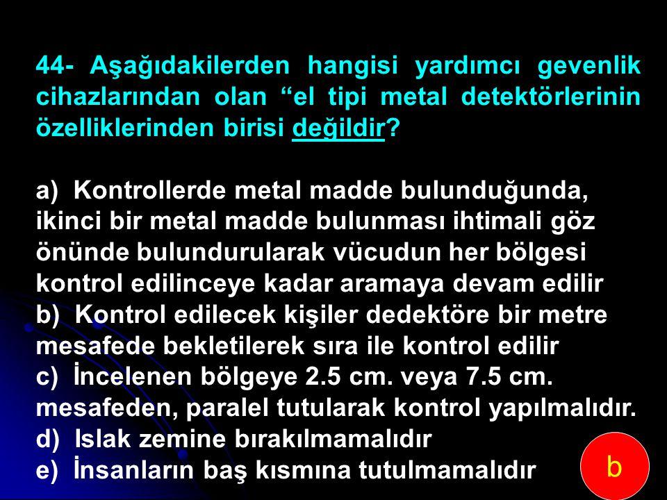 """44-Aşağıdakilerden hangisi yardımcı gevenlik cihazlarından olan """"el tipi metal detektörlerinin özelliklerinden birisi değildir? a) Kontrollerde metal"""