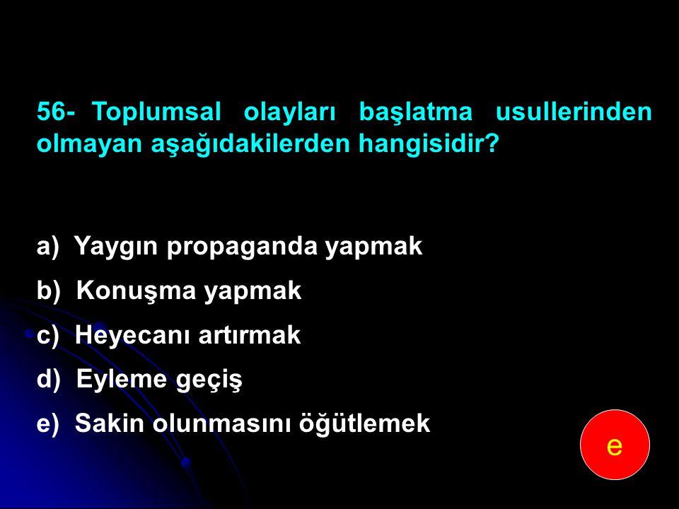 56-Toplumsal olayları başlatma usullerinden olmayan aşağıdakilerden hangisidir? a) Yaygın propaganda yapmak b) Konuşma yapmak c) Heyecanı artırmak d)