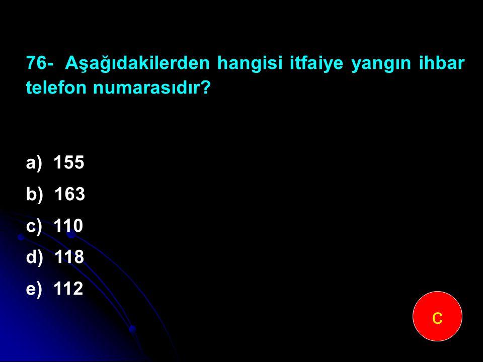 76-Aşağıdakilerden hangisi itfaiye yangın ihbar telefon numarasıdır? a) 155 b) 163 c) 110 d) 118 e) 112 c