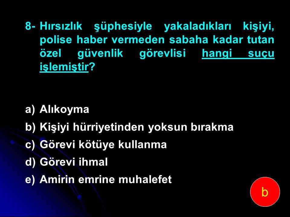 8-Hırsızlık şüphesiyle yakaladıkları kişiyi, polise haber vermeden sabaha kadar tutan özel güvenlik görevlisi hangi suçu işlemiştir? a)Alıkoyma b)Kişi