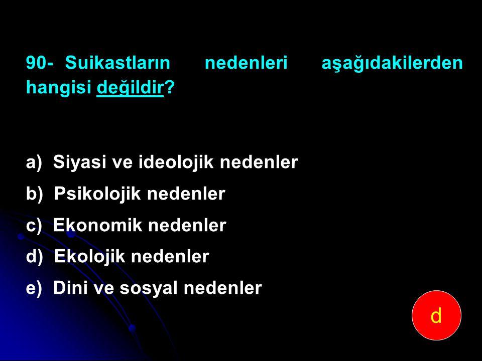 90-Suikastların nedenleri aşağıdakilerden hangisi değildir? a) Siyasi ve ideolojik nedenler b) Psikolojik nedenler c) Ekonomik nedenler d) Ekolojik ne