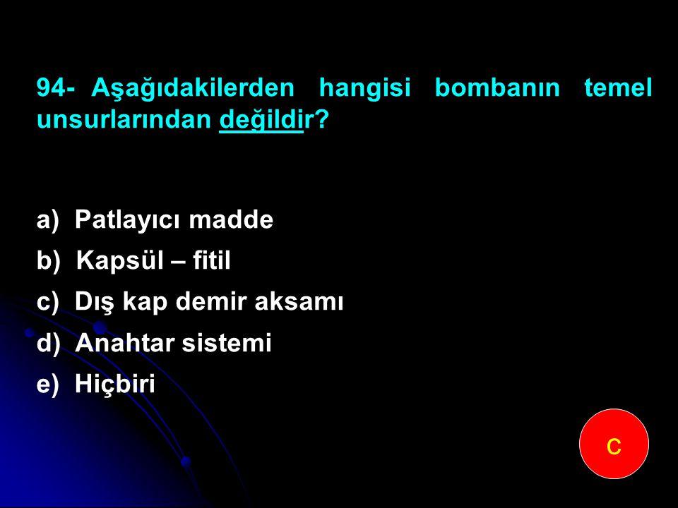 94-Aşağıdakilerden hangisi bombanın temel unsurlarından değildir? a) Patlayıcı madde b) Kapsül – fitil c) Dış kap demir aksamı d) Anahtar sistemi e) H