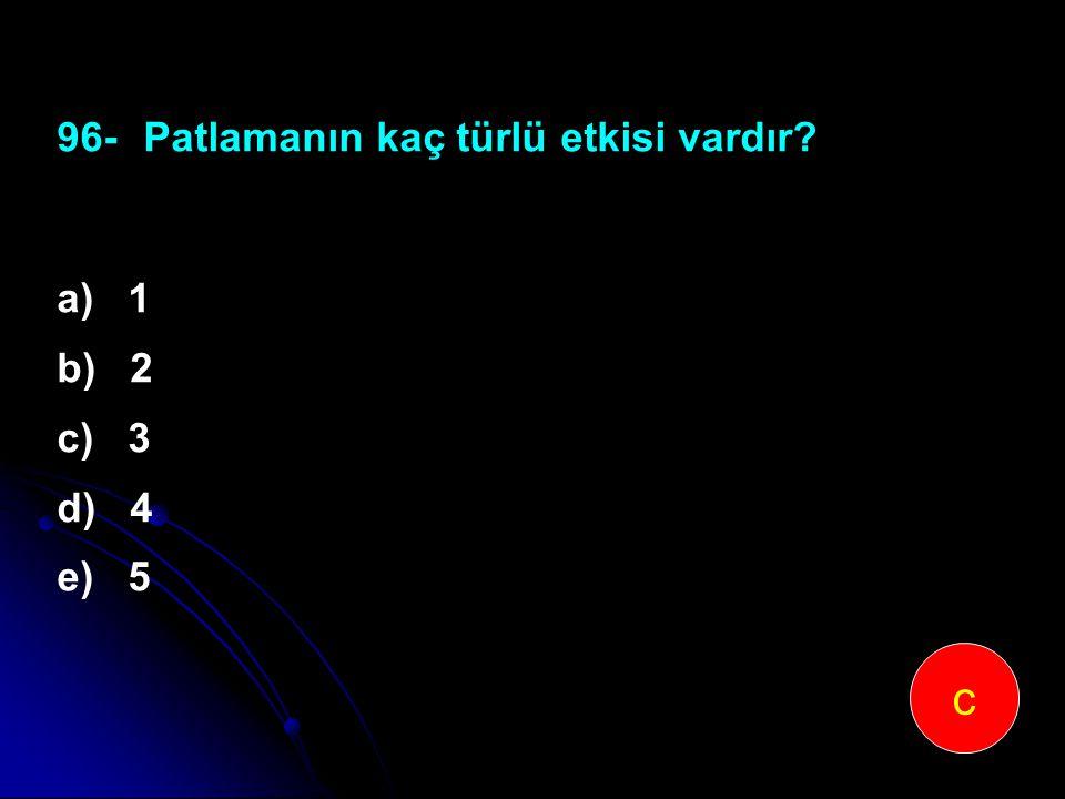 96-Patlamanın kaç türlü etkisi vardır? a) 1 b) 2 c) 3 d) 4 e) 5 c