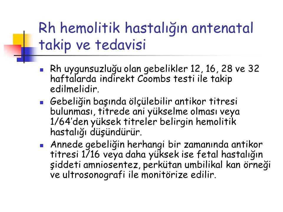 Rh hemolitik hastalığın antenatal takip ve tedavisi Rh uygunsuzluğu olan gebelikler 12, 16, 28 ve 32 haftalarda indirekt Coombs testi ile takip edilme