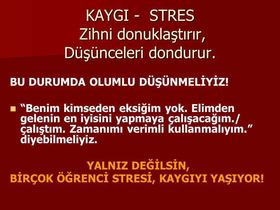 STRESİN, KAYGININ ETKİLERİ… Öğrenilenlerin sınav esnasında kullanılamaması, Düşünceleri toparlayamama, Okuduğunu anlamama, Dikkati toplayamama, … KISA