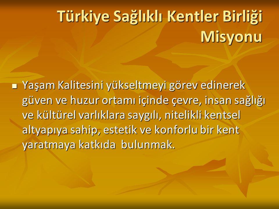Türkiye Sağlıklı Kentler Birliği Misyonu Yaşam Kalitesini yükseltmeyi görev edinerek güven ve huzur ortamı içinde çevre, insan sağlığı ve kültürel var