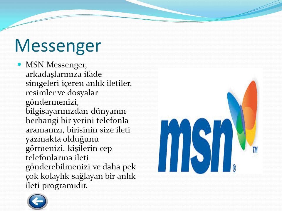 Messenger MSN Messenger, arkadaşlarınıza ifade simgeleri içeren anlık iletiler, resimler ve dosyalar göndermenizi, bilgisayarınızdan dünyanın herhangi bir yerini telefonla aramanızı, birisinin size ileti yazmakta olduğunu görmenizi, kişilerin cep telefonlarına ileti gönderebilmenizi ve daha pek çok kolaylık sağlayan bir anlık ileti programıdır.