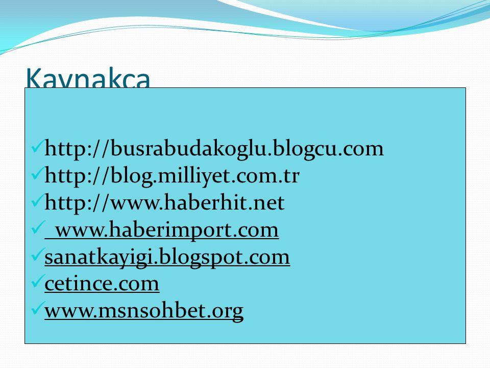 Kaynakça http://busrabudakoglu.blogcu.com http://blog.milliyet.com.tr http://www.haberhit.net www.haberimport.com sanatkayigi.blogspot.com cetince.com www.msnsohbet.org