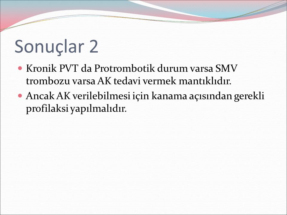 Sonuçlar 2 Kronik PVT da Protrombotik durum varsa SMV trombozu varsa AK tedavi vermek mantıklıdır. Ancak AK verilebilmesi için kanama açısından gerekl