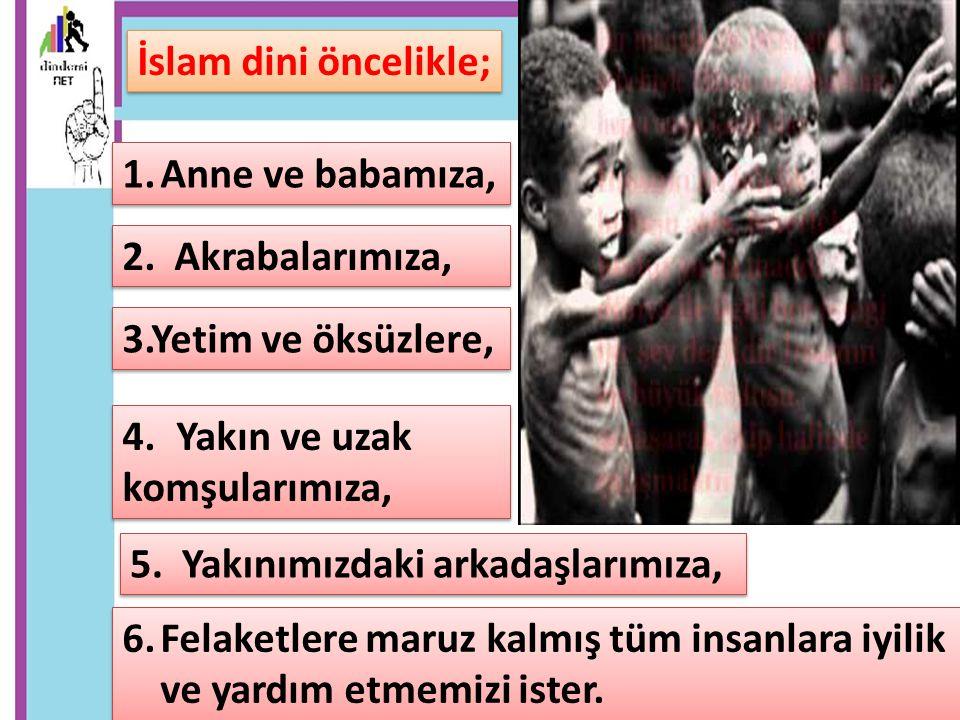 İslam dini öncelikle; 1.Anne ve babamıza, 2. Akrabalarımıza, 3.Yetim ve öksüzlere, 4.Yakın ve uzak komşularımıza, 4.Yakın ve uzak komşularımıza, 5. Ya