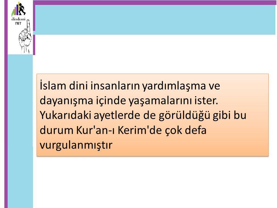 İslam dini insanların yardımlaşma ve dayanışma içinde yaşamalarını ister. Yukarıdaki ayetlerde de görüldüğü gibi bu durum Kur'an-ı Kerim'de çok defa v