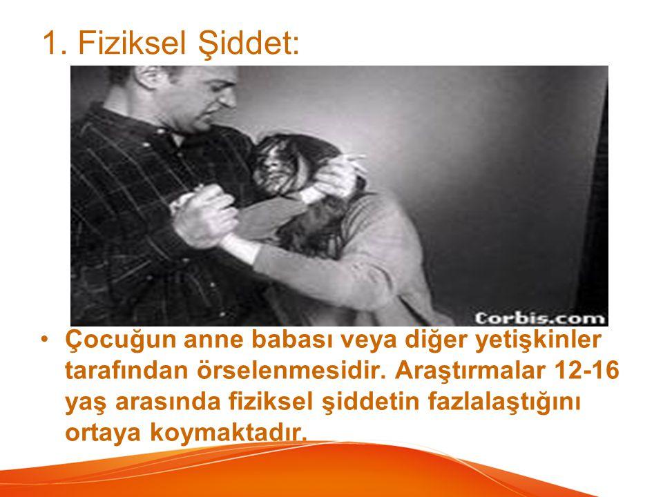 1. Fiziksel Şiddet: Çocuğun anne babası veya diğer yetişkinler tarafından örselenmesidir. Araştırmalar 12-16 yaş arasında fiziksel şiddetin fazlalaştı
