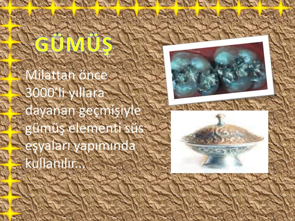 Milattan önce 3000'li yıllara dayanan geçmişiyle gümüş elementi süs eşyaları yapımında kullanılır...