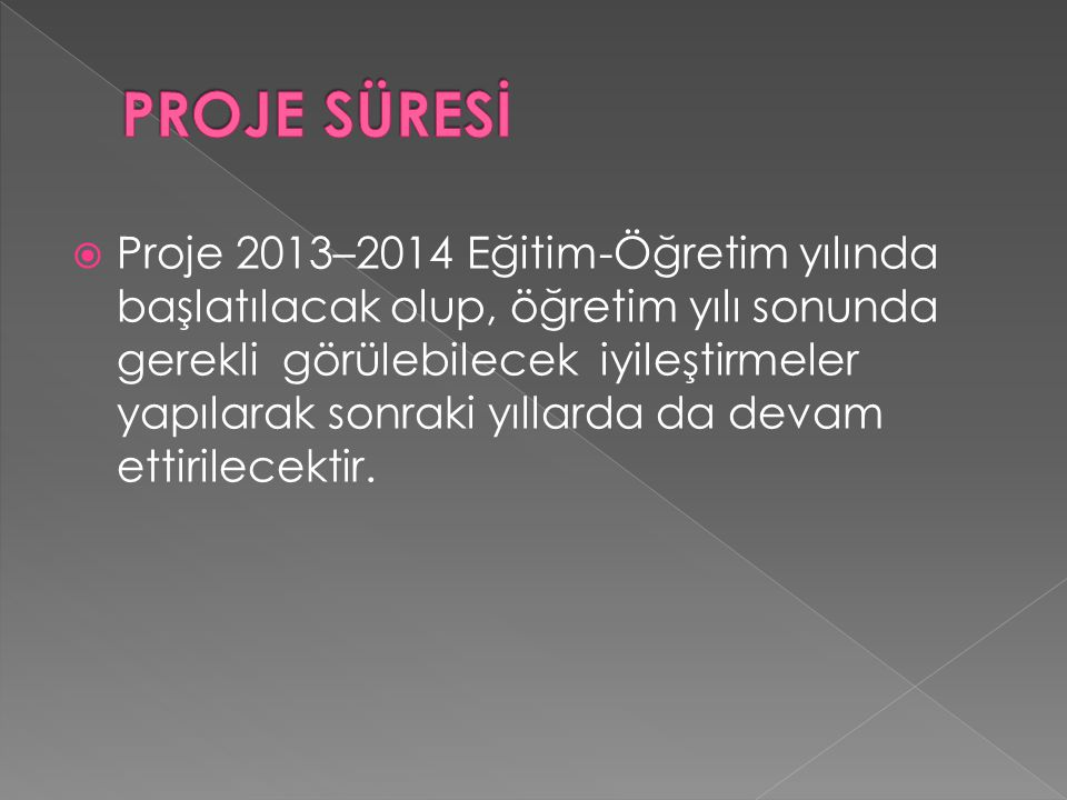  Proje 2013–2014 Eğitim-Öğretim yılında başlatılacak olup, öğretim yılı sonunda gerekli görülebilecek iyileştirmeler yapılarak sonraki yıllarda da devam ettirilecektir.