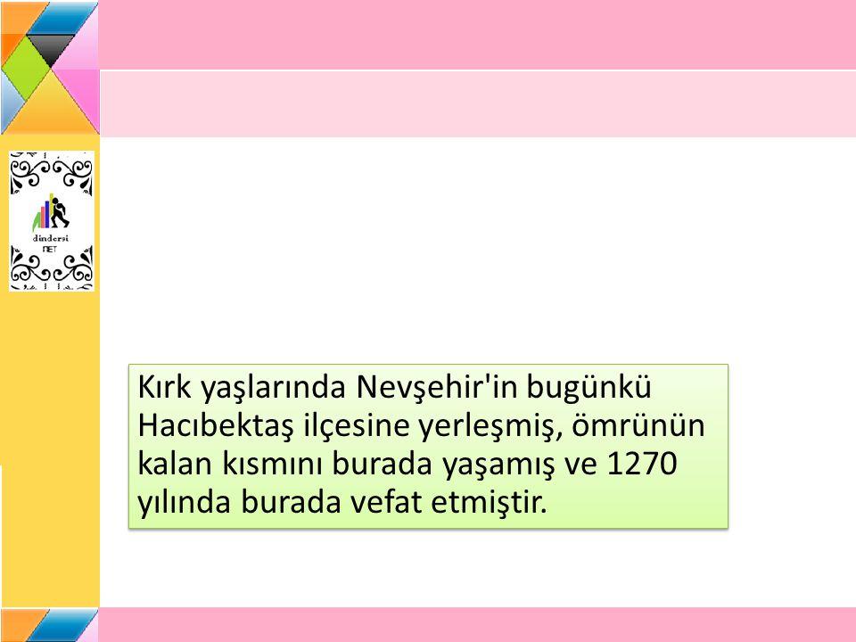 Kırk yaşlarında Nevşehir'in bugünkü Hacıbektaş ilçesine yerleşmiş, ömrünün kalan kısmını burada yaşamış ve 1270 yılında burada vefat etmiştir.