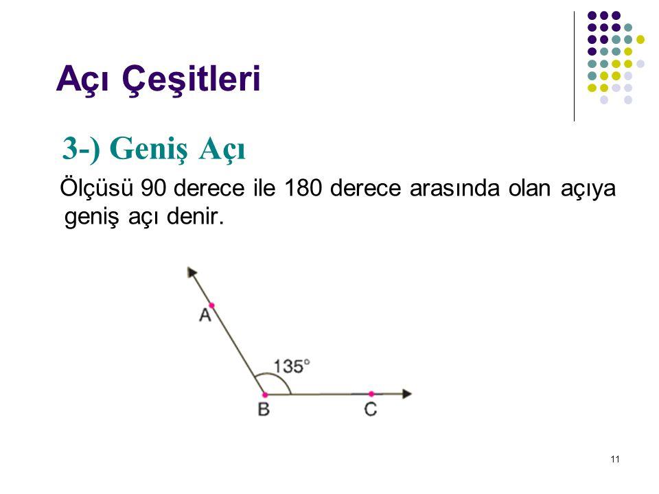 11 Açı Çeşitleri 3-) Geniş Açı Ölçüsü 90 derece ile 180 derece arasında olan açıya geniş açı denir.