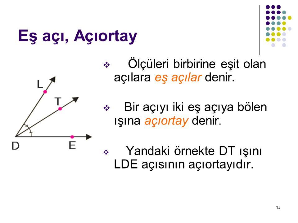 13 Eş açı, Açıortay  Ölçüleri birbirine eşit olan açılara eş açılar denir.  Bir açıyı iki eş açıya bölen ışına açıortay denir.  Yandaki örnekte DT