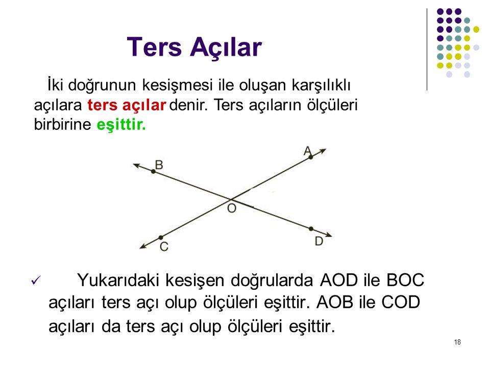 18 Ters Açılar Yukarıdaki kesişen doğrularda AOD ile BOC açıları ters açı olup ölçüleri eşittir. AOB ile COD açıları da ters açı olup ölçüleri eşittir
