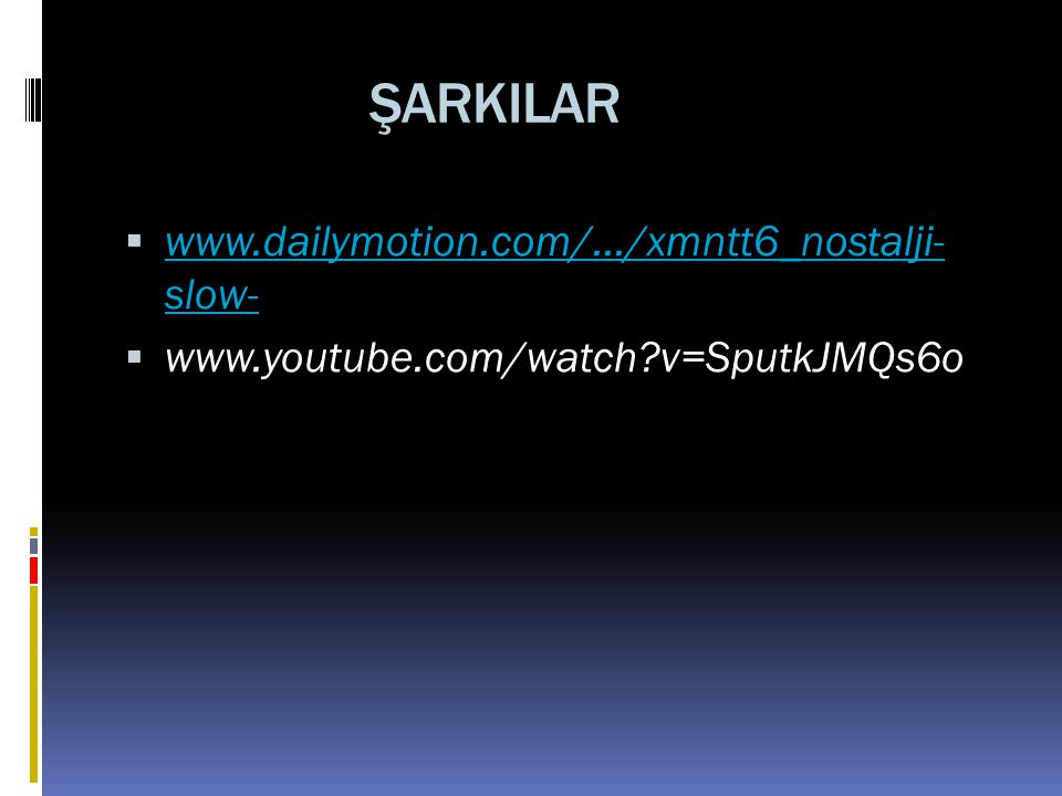 ŞARKILAR  www.dailymotion.com/.../xmntt6_nostalji- slow- www.dailymotion.com/.../xmntt6_nostalji- slow-  www.youtube.com/watch?v=SputkJMQs6o