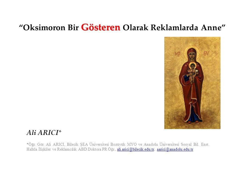 """Gösteren """"Oksimoron Bir Gösteren Olarak Reklamlarda Anne"""" Ali ARICI* *Öğr. Gör. Ali ARICI, Bilecik ŞEA Üniversitesi Bozüyük MYO ve Anadolu Üniversites"""