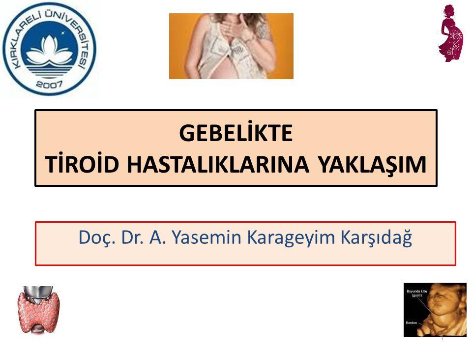 GEBELİKTE TİROİD HASTALIKLARINA YAKLAŞIM Doç. Dr. A. Yasemin Karageyim Karşıdağ 1