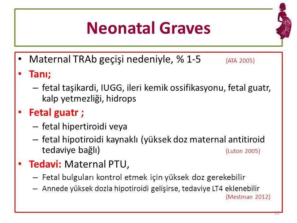 Neonatal Graves Maternal TRAb geçişi nedeniyle, % 1-5 (ATA 2005) Tanı; – fetal taşikardi, IUGG, ileri kemik ossifikasyonu, fetal guatr, kalp yetmezliği, hidrops Fetal guatr ; – fetal hipertiroidi veya – fetal hipotiroidi kaynaklı (yüksek doz maternal antitiroid tedaviye bağlı) (Luton 2005) Tedavi: Maternal PTU, – Fetal bulguları kontrol etmek için yüksek doz gerekebilir – Annede yüksek dozla hipotiroidi gelişirse, tedaviye LT4 eklenebilir (Mestman 2012) 16