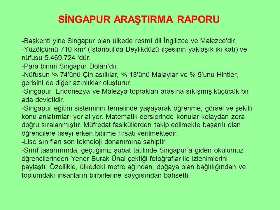 SİNGAPUR ARAŞTIRMA RAPORU -Başkenti yine Singapur olan ülkede resmî dil İngilizce ve Malezce'dir. -Yüzölçümü 710 km² (İstanbul'da Beylikdüzü ilçesinin