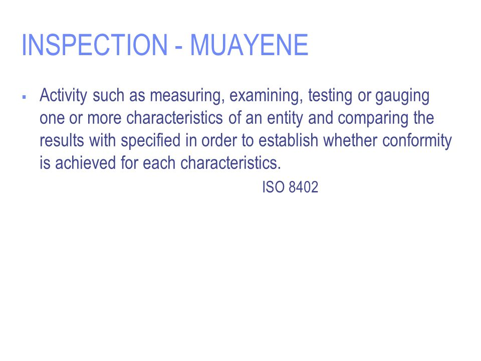INSPECTION - MUAYENE  Activity such as measuring, examining, testing or gauging one or more characteristics of an entity and comparing the results wi