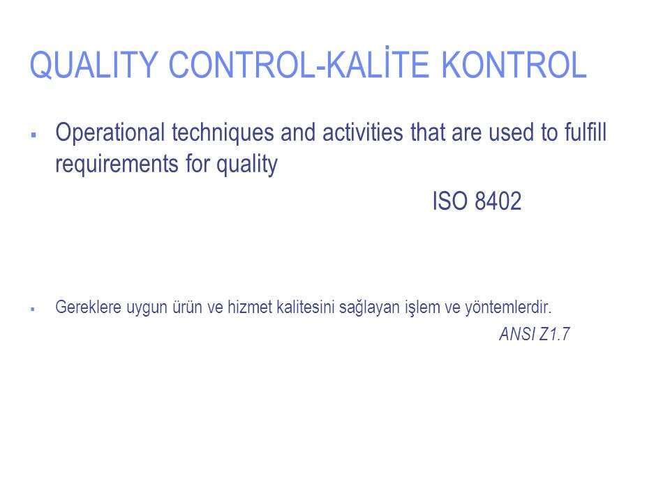 QUALITY CONTROL-KALİTE KONTROL  Operational techniques and activities that are used to fulfill requirements for quality ISO 8402  Gereklere uygun ür