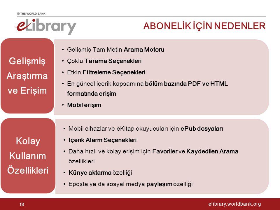 elibrary.worldbank.org ABONELİK İÇİN NEDENLER 18 Gelişmiş Tam Metin Arama Motoru Çoklu Tarama Seçenekleri Etkin Filtreleme Seçenekleri En güncel içerik kapsamına bölüm bazında PDF ve HTML formatında erişim Mobil erişim Gelişmiş Araştırma ve Erişim Mobil cihazlar ve eKitap okuyucuları için ePub dosyaları İçerik Alarm Seçenekleri Daha hızlı ve kolay erişim için Favoriler ve Kaydedilen Arama özellikleri Künye aktarma özelliği Eposta ya da sosyal medya paylaşım özelliği Kolay Kullanım Özellikleri