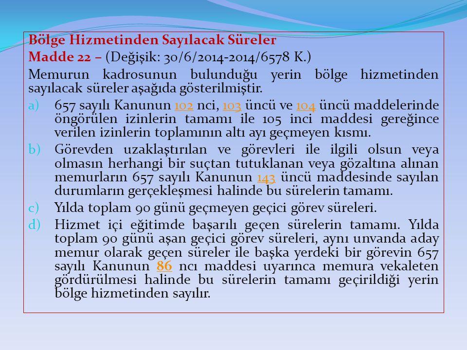Bölge Hizmetinden Sayılacak Süreler Madde 22 – (Değişik: 30/6/2014-2014/6578 K.) Memurun kadrosunun bulunduğu yerin bölge hizmetinden sayılacak sürele