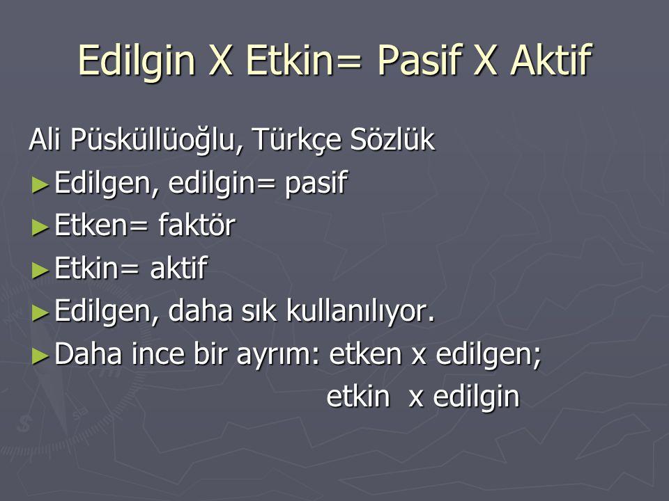 Edilgin X Etkin= Pasif X Aktif Ali Püsküllüoğlu, Türkçe Sözlük ► Edilgen, edilgin= pasif ► Etken= faktör ► Etkin= aktif ► Edilgen, daha sık kullanılıy