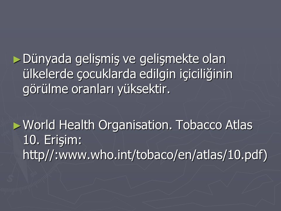 ► Dünyada gelişmiş ve gelişmekte olan ülkelerde çocuklarda edilgin içiciliğinin görülme oranları yüksektir. ► World Health Organisation. Tobacco Atlas