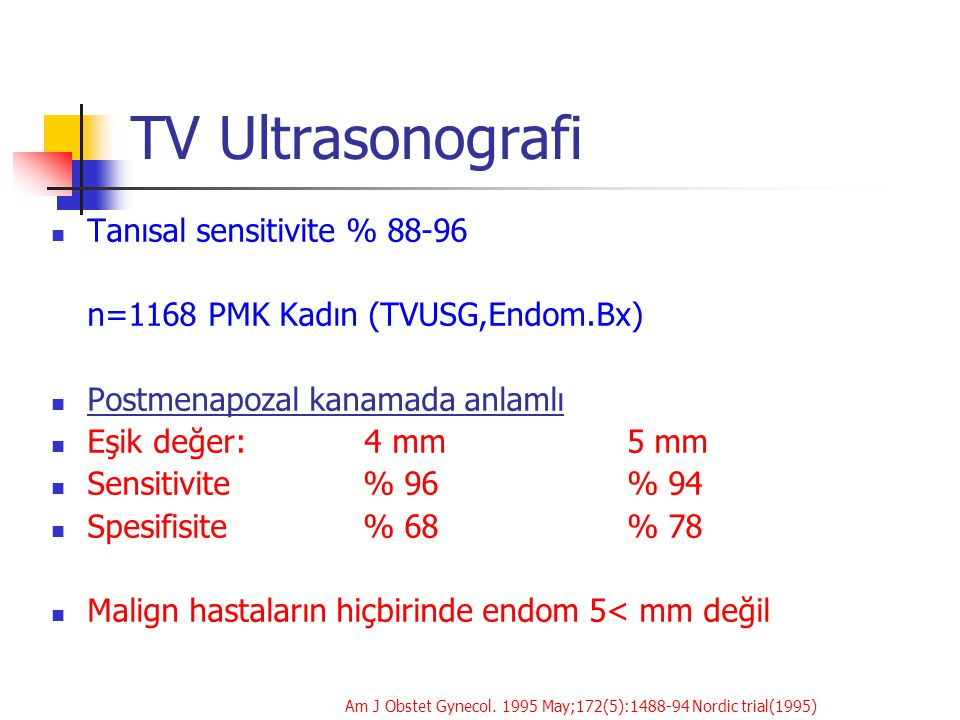 TV Ultrasonografi Tanısal sensitivite % 88-96 n=1168 PMK Kadın (TVUSG,Endom.Bx) Postmenapozal kanamada anlamlı Eşik değer: 4 mm5 mm Sensitivite % 96%